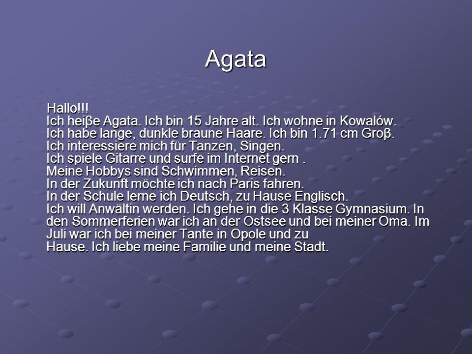 Agata Hallo!!! Ich heiβe Agata. Ich bin 15 Jahre alt. Ich wohne in Kowalów. Ich habe lange, dunkle braune Haare. Ich bin 1.71 cm Groβ. Ich interessier
