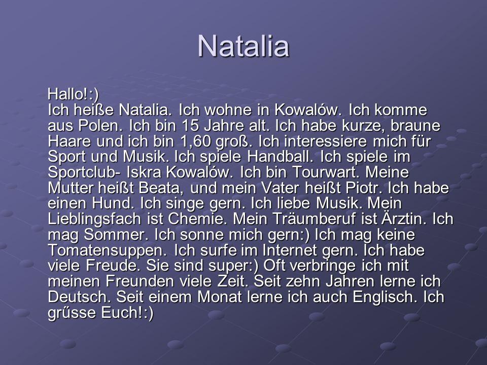 Natalia Hallo!:) Ich heiße Natalia. Ich wohne in Kowalów. Ich komme aus Polen. Ich bin 15 Jahre alt. Ich habe kurze, braune Haare und ich bin 1,60 gro