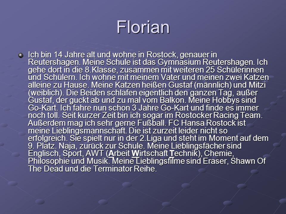 Florian Ich bin 14 Jahre alt und wohne in Rostock, genauer in Reutershagen. Meine Schule ist das Gymnasium Reutershagen. Ich gehe dort in die 8.Klasse