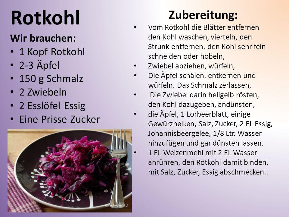 Rotkohl Wir brauchen: 1 Kopf Rotkohl 2-3 Äpfel 150 g Schmalz 2 Zwiebeln 2 Esslöfel Essig Eine Prisse Zucker Eine Prisse Salz Zubereitung: Vom Rotkohl die Blätter entfernen den Kohl waschen, vierteln, den Strunk entfernen, den Kohl sehr fein schneiden oder hobeln, Zwiebel abziehen, würfeln, Die Äpfel schälen, entkernen und würfeln.
