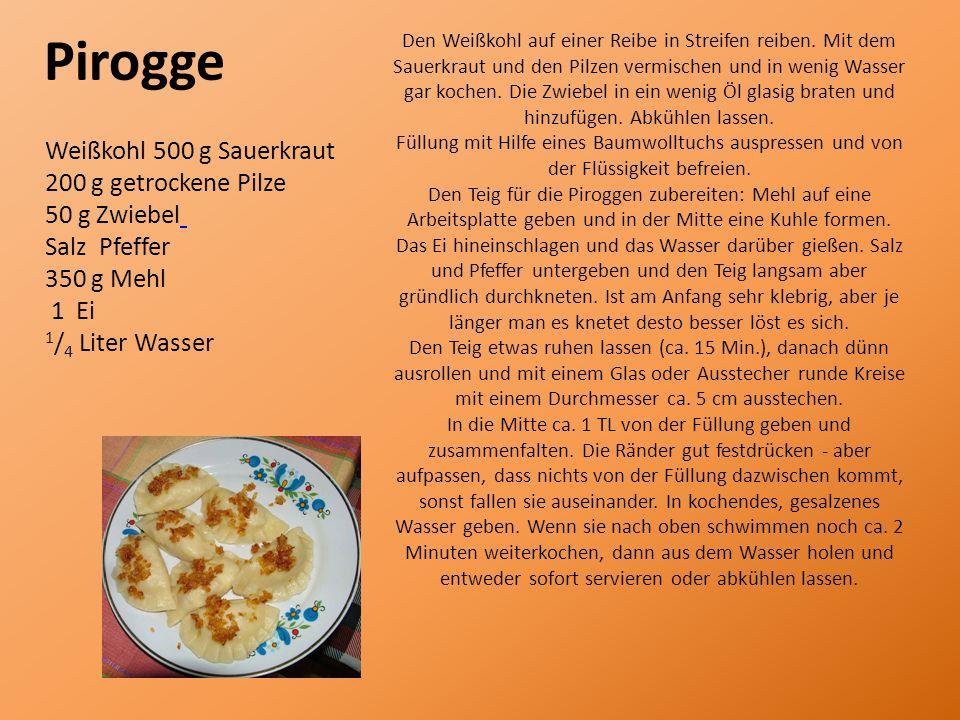 Pirogge Weißkohl 500 g Sauerkraut 200 g getrockene Pilze 50 g Zwiebel Salz Pfeffer 350 g Mehl 1 Ei 1 / 4 Liter Wasser Den Weißkohl auf einer Reibe in Streifen reiben.
