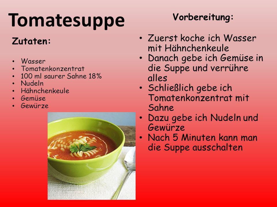 Tomatesuppe Zutaten: Wasser Tomatenkonzentrat 100 ml saurer Sahne 18% Nudeln Hähnchenkeule Gemüse Gewürze Vorbereitung: Zuerst koche ich Wasser mit Hähnchenkeule Danach gebe ich Gemüse in die Suppe und verrühre alles Schließlich gebe ich Tomatenkonzentrat mit Sahne Dazu gebe ich Nudeln und Gewürze Nach 5 Minuten kann man die Suppe ausschalten