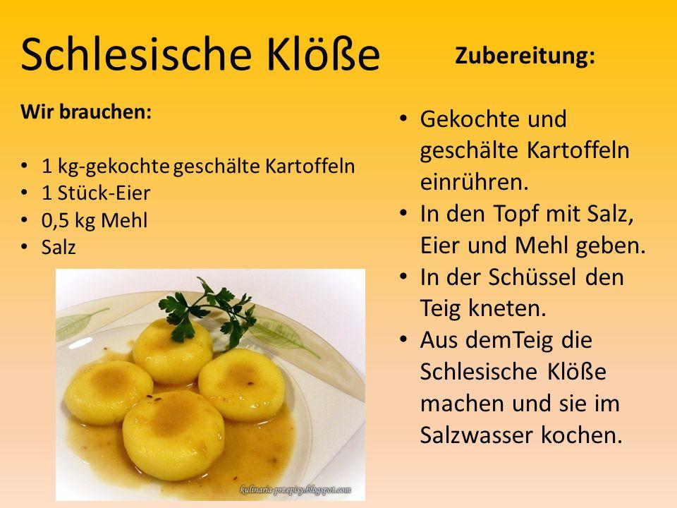 Schlesische Klöße Wir brauchen: 1 kg-gekochte geschälte Kartoffeln 1 Stück-Eier 0,5 kg Mehl Salz Zubereitung: Gekochte und geschälte Kartoffeln einrühren.