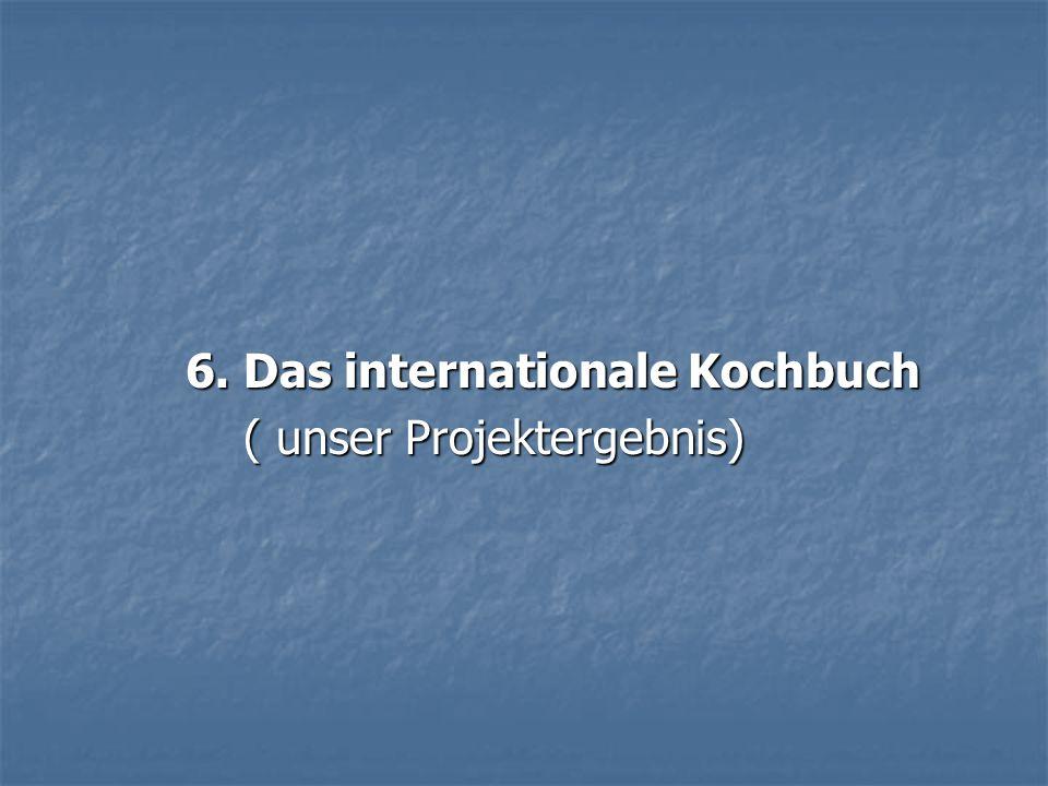6. Das internationale Kochbuch 6. Das internationale Kochbuch ( unser Projektergebnis) ( unser Projektergebnis)