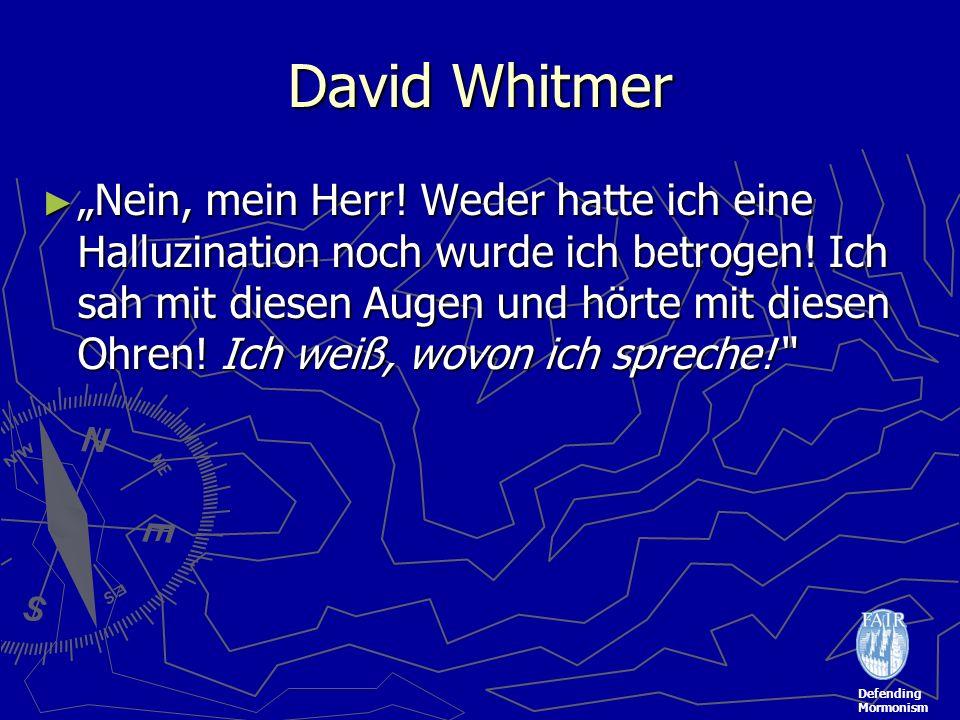 Defending Mormonism David Whitmer Nein, mein Herr! Weder hatte ich eine Halluzination noch wurde ich betrogen! Ich sah mit diesen Augen und hörte mit