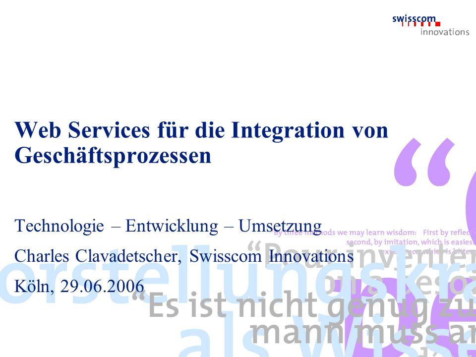 Web Services für die Integration von Geschäftsprozessen Technologie – Entwicklung – Umsetzung Charles Clavadetscher, Swisscom Innovations Köln, 29.06.2006