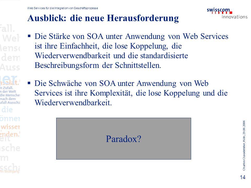Web Services für die Integration von Geschäftsprozesse Charles Clavadetsher, Köln, 29.06.2006 14 Ausblick: die neue Herausforderung Die Stärke von SOA unter Anwendung von Web Services ist ihre Einfachheit, die lose Koppelung, die Wiederverwendbarkeit und die standardisierte Beschreibungsform der Schnittstellen.