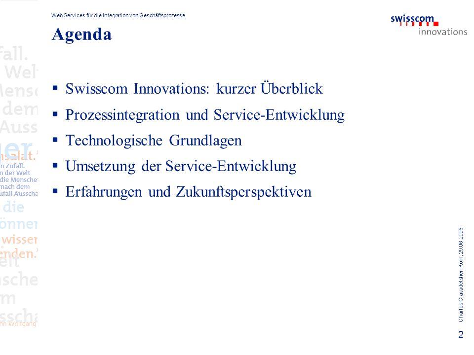 Web Services für die Integration von Geschäftsprozesse Charles Clavadetsher, Köln, 29.06.2006 13 Eine Integrationsarchitektur Bern Innovations Montpellier IBM/Nortel Luzern, Swisscom Montpellier, IBM Deploy SOAP