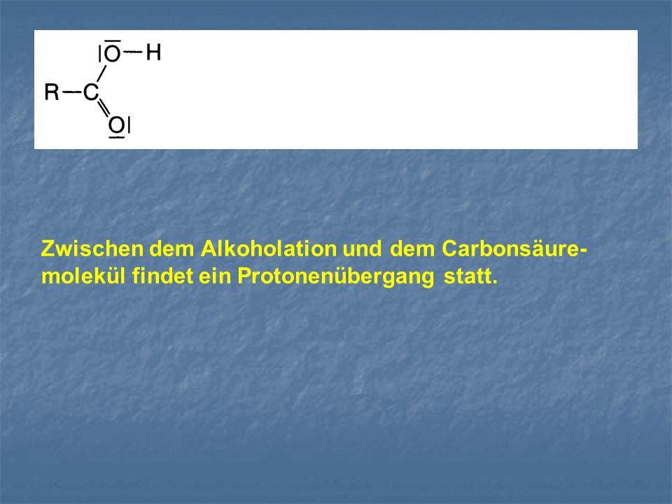 Zwischen dem Alkoholation und dem Carbonsäure- molekül findet ein Protonenübergang statt.