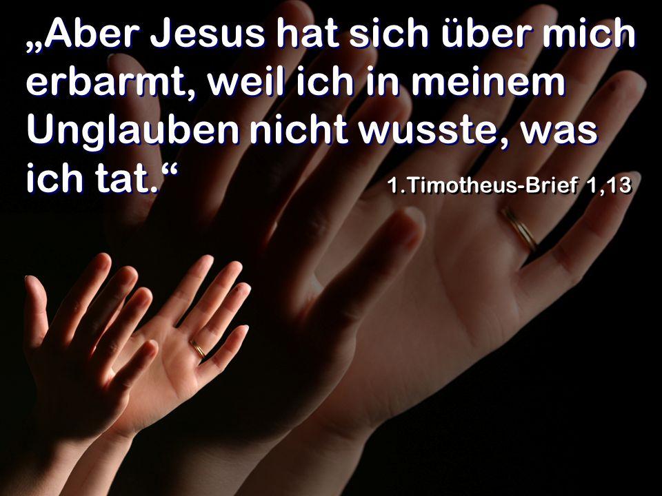 Aber Jesus hat sich über mich erbarmt, weil ich in meinem Unglauben nicht wusste, was ich tat. 1.Timotheus-Brief 1,13