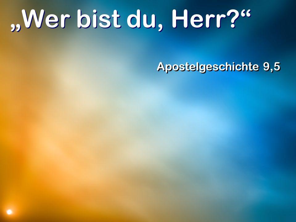 Wer bist du, Herr? Apostelgeschichte 9,5