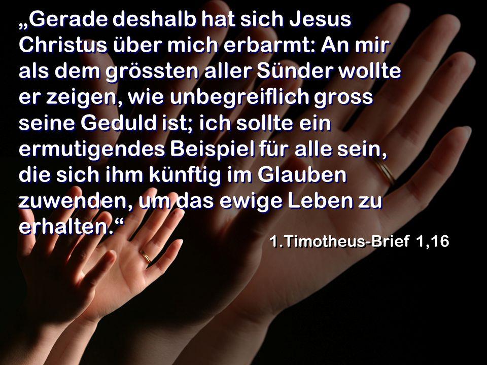 Gerade deshalb hat sich Jesus Christus über mich erbarmt: An mir als dem grössten aller Sünder wollte er zeigen, wie unbegreiflich gross seine Geduld