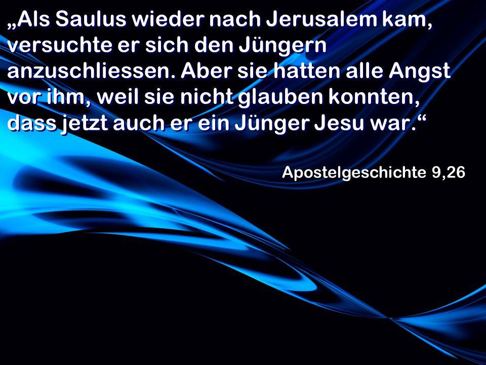 Als Saulus wieder nach Jerusalem kam, versuchte er sich den Jüngern anzuschliessen. Aber sie hatten alle Angst vor ihm, weil sie nicht glauben konnten
