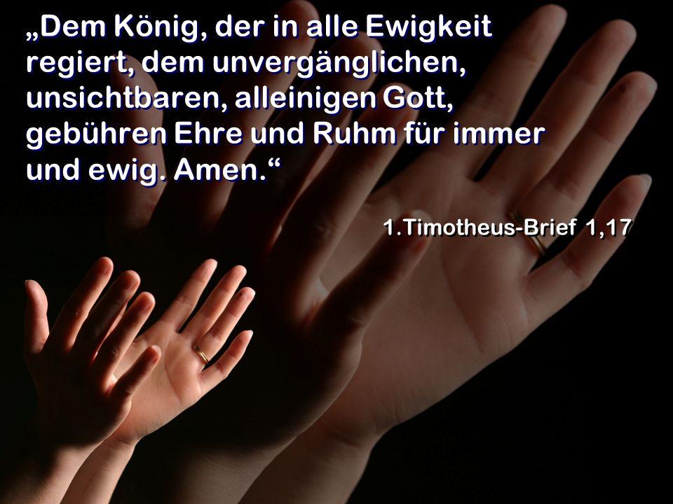 Dem König, der in alle Ewigkeit regiert, dem unvergänglichen, unsichtbaren, alleinigen Gott, gebühren Ehre und Ruhm für immer und ewig. Amen. 1.Timoth