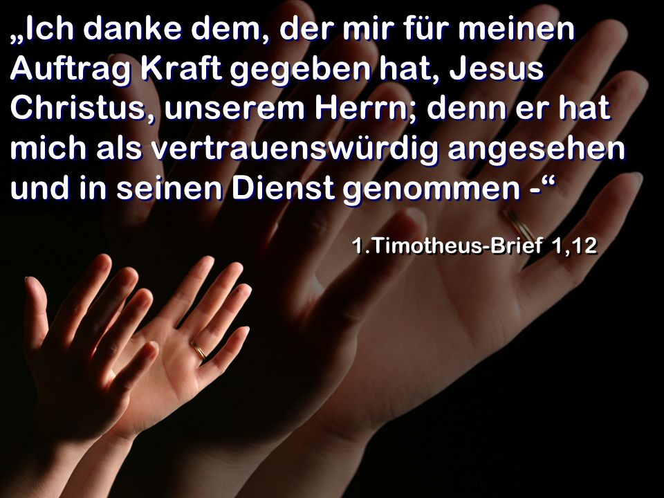 Ich danke dem, der mir für meinen Auftrag Kraft gegeben hat, Jesus Christus, unserem Herrn; denn er hat mich als vertrauenswürdig angesehen und in sei