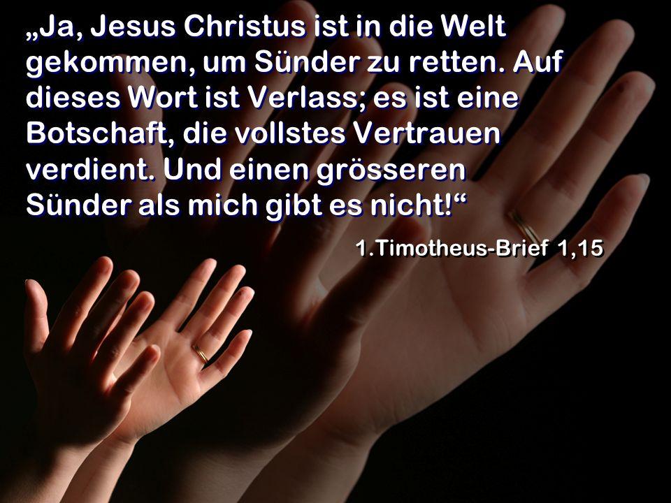 Ja, Jesus Christus ist in die Welt gekommen, um Sünder zu retten. Auf dieses Wort ist Verlass; es ist eine Botschaft, die vollstes Vertrauen verdient.