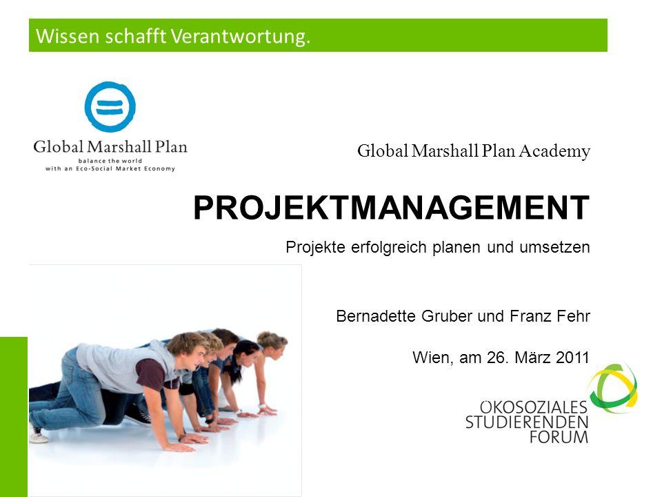 Wissen schafft Verantwortung. Global Marshall Plan Academy PROJEKTMANAGEMENT Projekte erfolgreich planen und umsetzen Bernadette Gruber und Franz Fehr