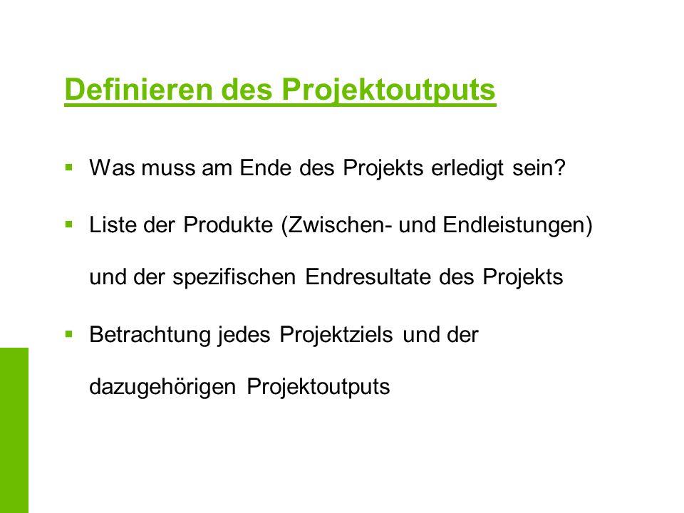 Definieren des Projektoutputs Was muss am Ende des Projekts erledigt sein? Liste der Produkte (Zwischen- und Endleistungen) und der spezifischen Endre