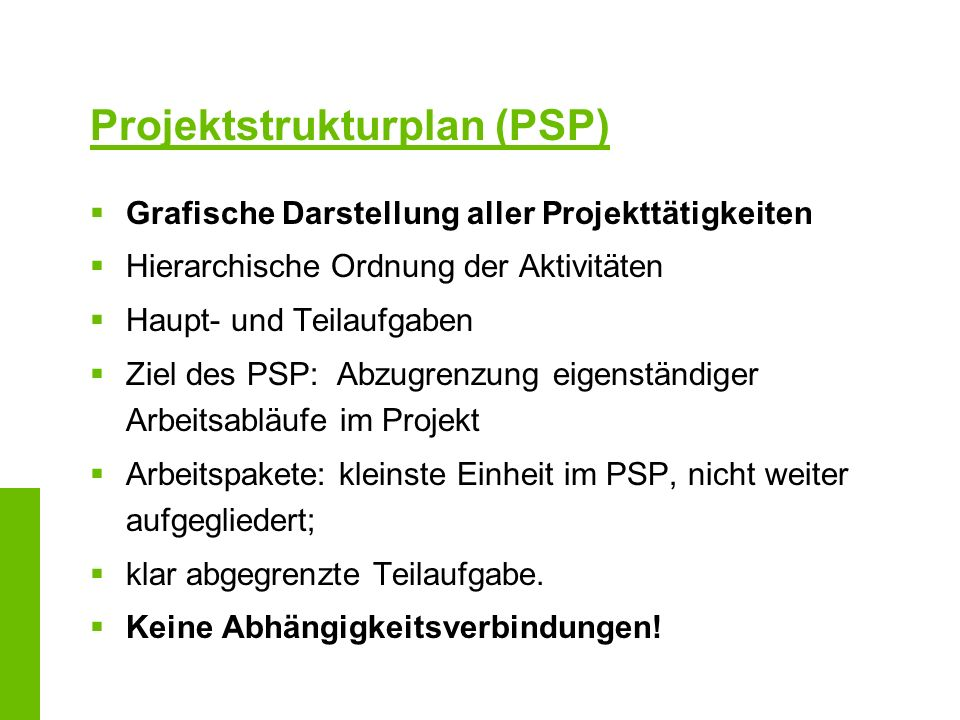 Projektstrukturplan (PSP) Grafische Darstellung aller Projekttätigkeiten Hierarchische Ordnung der Aktivitäten Haupt- und Teilaufgaben Ziel des PSP: A