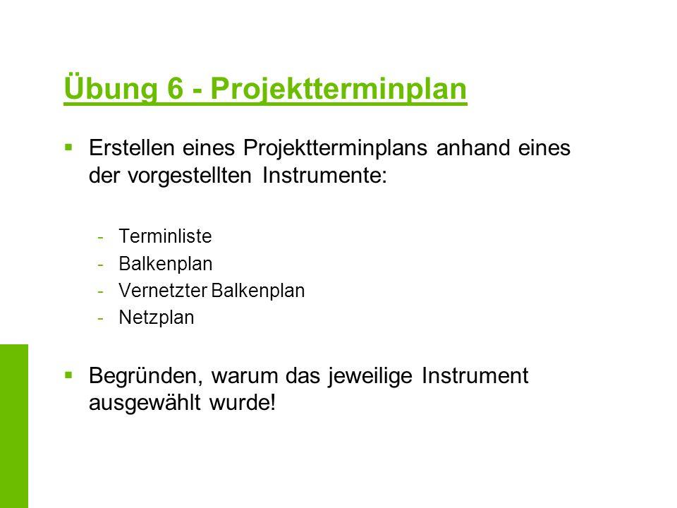 Übung 6 - Projektterminplan Erstellen eines Projektterminplans anhand eines der vorgestellten Instrumente: -Terminliste -Balkenplan -Vernetzter Balken