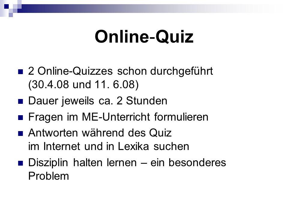 Online-Quiz 2 Online-Quizzes schon durchgeführt (30.4.08 und 11. 6.08) Dauer jeweils ca. 2 Stunden Fragen im ME-Unterricht formulieren Antworten währe