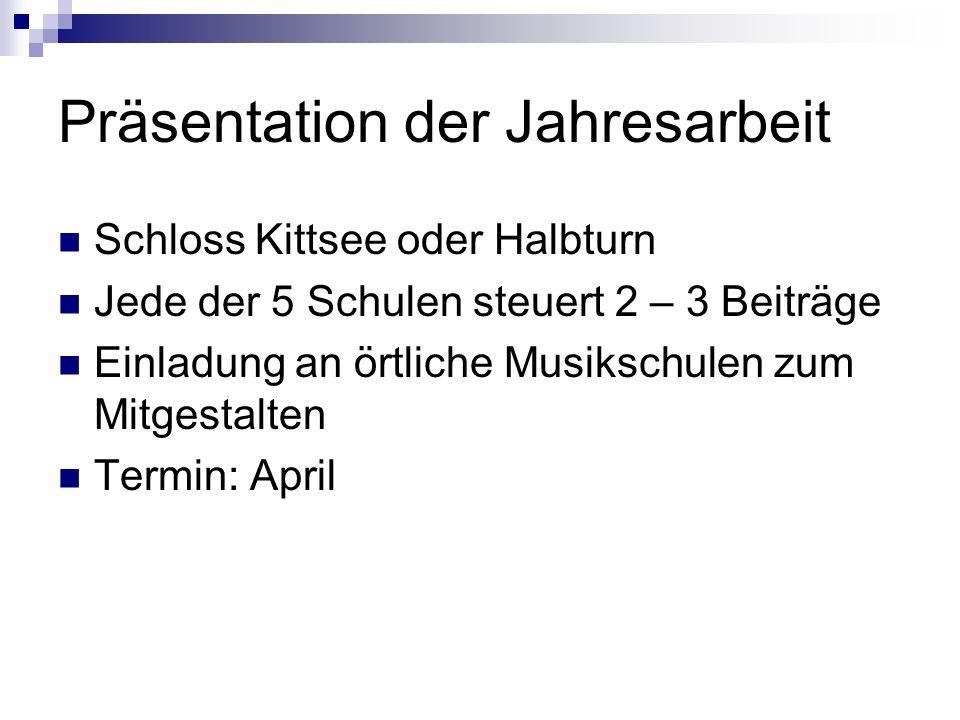 Präsentation der Jahresarbeit Schloss Kittsee oder Halbturn Jede der 5 Schulen steuert 2 – 3 Beiträge Einladung an örtliche Musikschulen zum Mitgestal