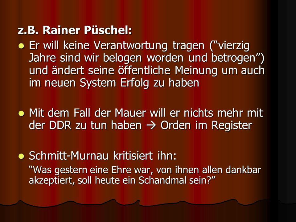 z.B. Rainer Püschel: Er will keine Verantwortung tragen (vierzig Jahre sind wir belogen worden und betrogen) und ändert seine öffentliche Meinung um a