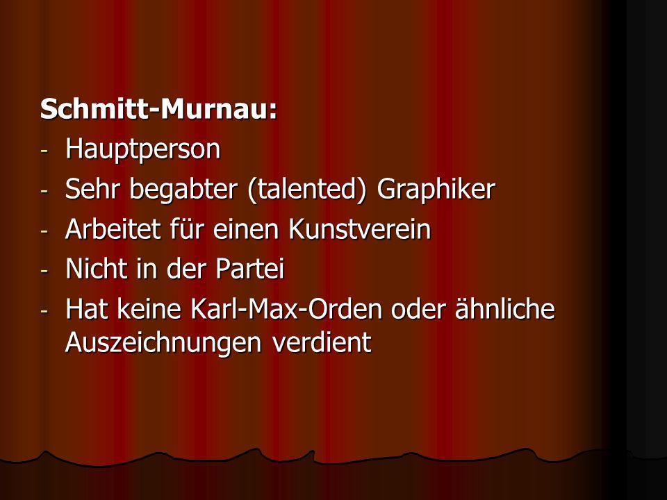 Schmitt-Murnau: - Hauptperson - Sehr begabter (talented) Graphiker - Arbeitet für einen Kunstverein - Nicht in der Partei - Hat keine Karl-Max-Orden o