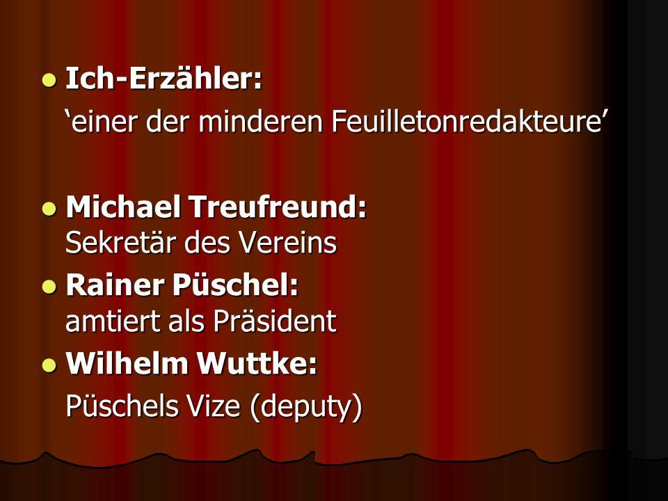 Ich-Erzähler: Ich-Erzähler: einer der minderen Feuilletonredakteure Michael Treufreund: Sekretär des Vereins Michael Treufreund: Sekretär des Vereins
