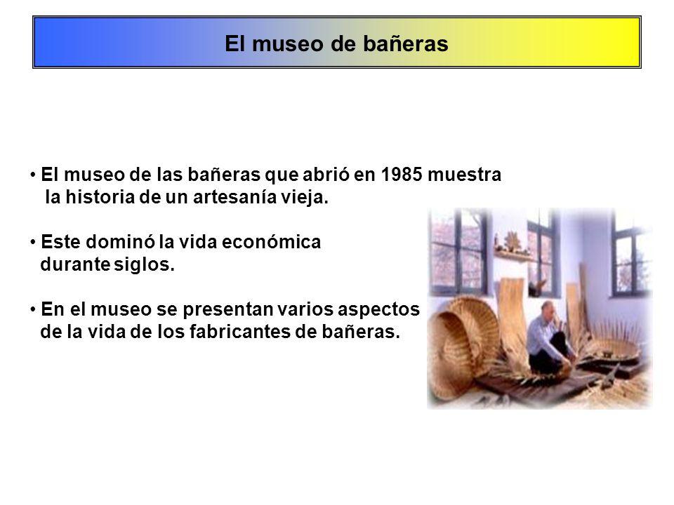 El museo de las bañeras que abrió en 1985 muestra la historia de un artesanía vieja. Este dominó la vida económica durante siglos. En el museo se pres