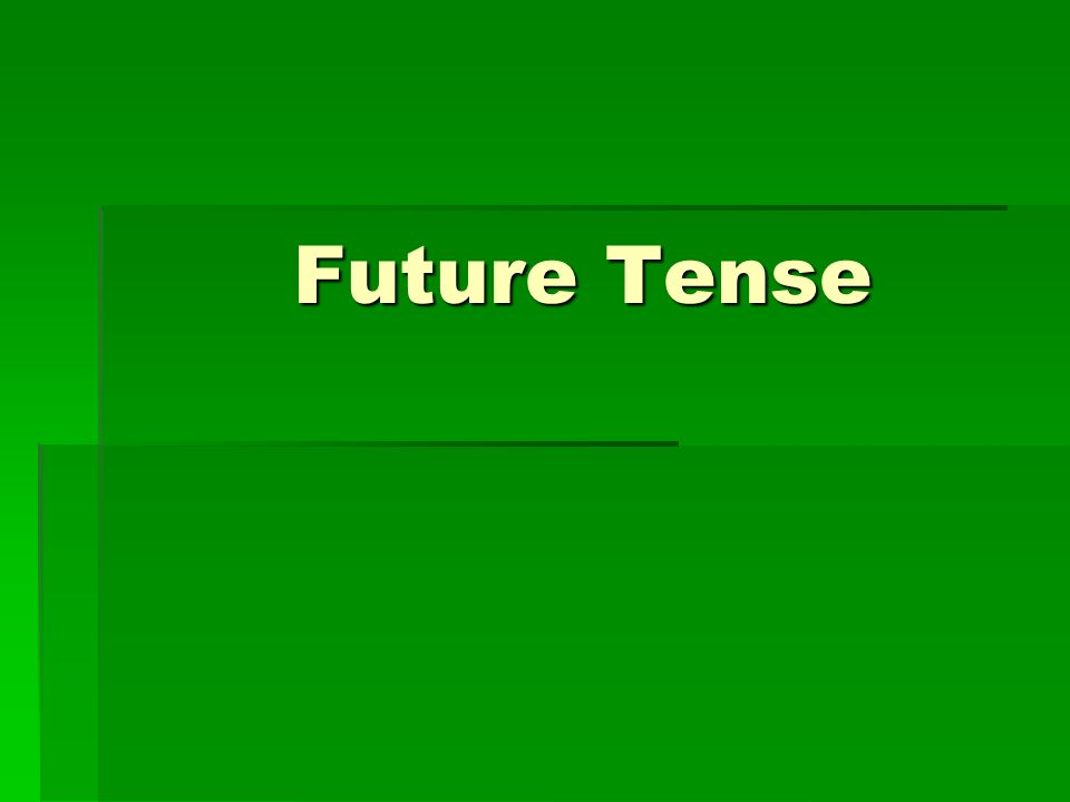 Future Tense In expressing events that will take place any time after the present, you may use the future tense.