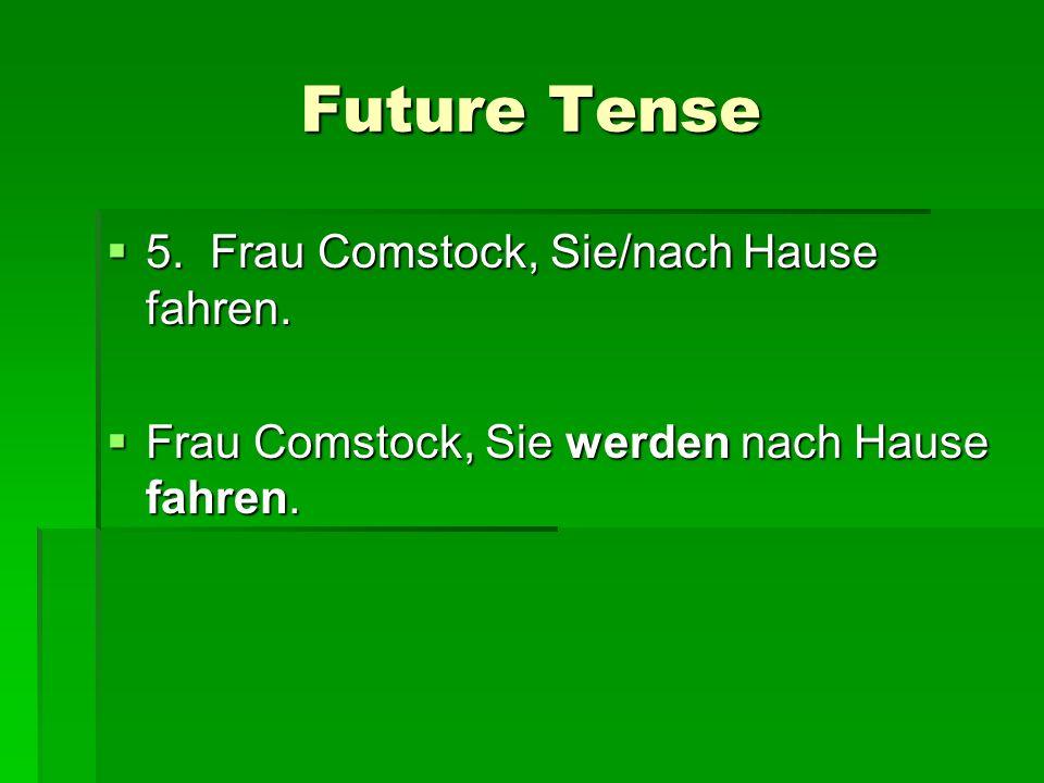 Future Tense 5. Frau Comstock, Sie/nach Hause fahren. 5. Frau Comstock, Sie/nach Hause fahren. Frau Comstock, Sie werden nach Hause fahren. Frau Comst