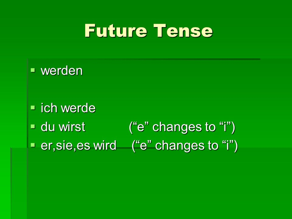 Future Tense werden werden ich werde ich werde du wirst (e changes to i) du wirst (e changes to i) er,sie,es wird (e changes to i) er,sie,es wird (e changes to i)