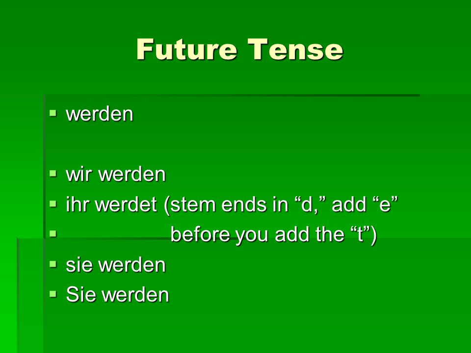 Future Tense werden werden wir werden wir werden ihr werdet (stem ends in d, add e ihr werdet (stem ends in d, add e before you add the t) before you add the t) sie werden sie werden Sie werden Sie werden