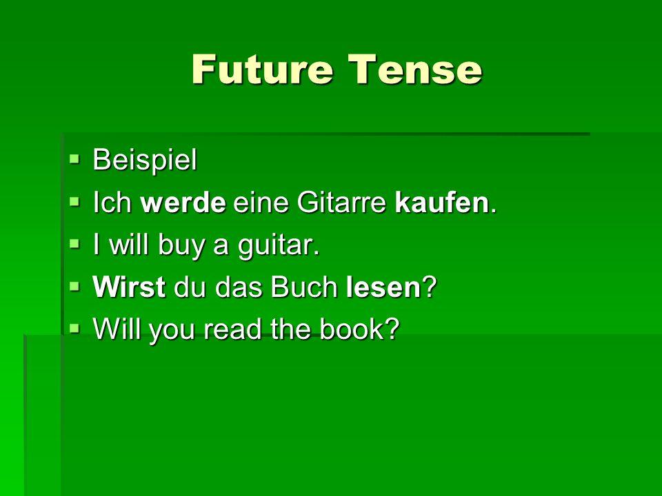 Future Tense Beispiel Beispiel Ich werde eine Gitarre kaufen. Ich werde eine Gitarre kaufen. I will buy a guitar. I will buy a guitar. Wirst du das Bu