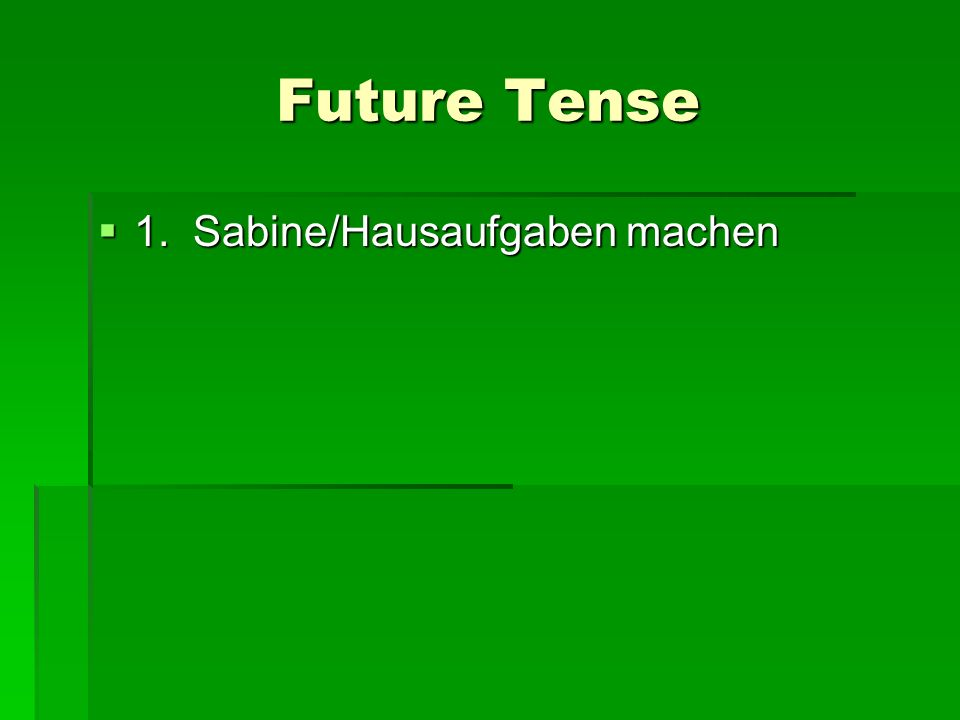 Future Tense 1. Sabine/Hausaufgaben machen 1. Sabine/Hausaufgaben machen