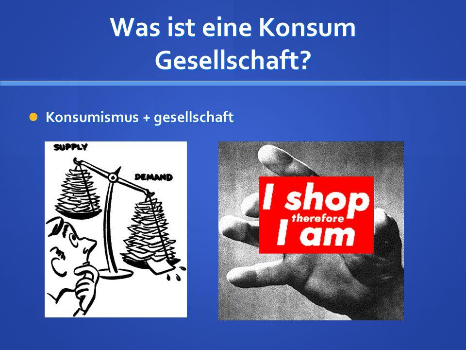 Was ist eine Konsum Gesellschaft? Konsumismus + gesellschaft Konsumismus + gesellschaft