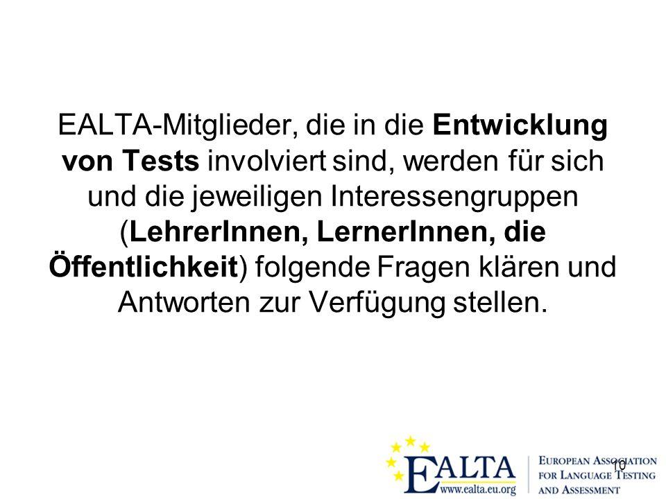10 EALTA-Mitglieder, die in die Entwicklung von Tests involviert sind, werden für sich und die jeweiligen Interessengruppen (LehrerInnen, LernerInnen, die Öffentlichkeit) folgende Fragen klären und Antworten zur Verfügung stellen.