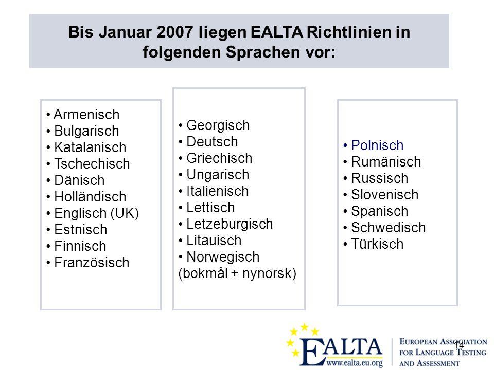 14 Armenisch Bulgarisch Katalanisch Tschechisch Dänisch Holländisch Englisch (UK) Estnisch Finnisch Französisch Georgisch Deutsch Griechisch Ungarisch Italienisch Lettisch Letzeburgisch Litauisch Norwegisch (bokmål + nynorsk) Polnisch Rumänisch Russisch Slovenisch Spanisch Schwedisch Türkisch Bis Januar 2007 liegen EALTA Richtlinien in folgenden Sprachen vor: