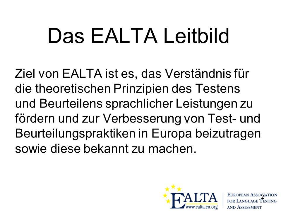 2 Das EALTA Leitbild Ziel von EALTA ist es, das Verständnis für die theoretischen Prinzipien des Testens und Beurteilens sprachlicher Leistungen zu fördern und zur Verbesserung von Test- und Beurteilungspraktiken in Europa beizutragen sowie diese bekannt zu machen.