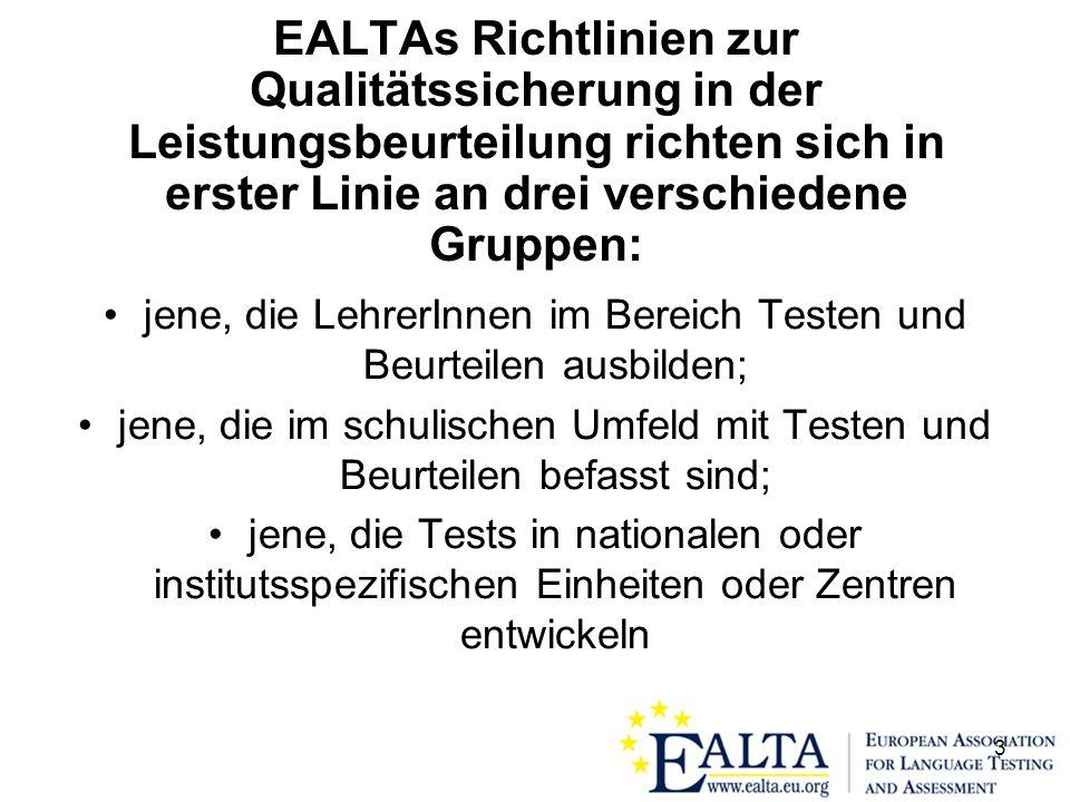 3 EALTAs Richtlinien zur Qualitätssicherung in der Leistungsbeurteilung richten sich in erster Linie an drei verschiedene Gruppen: jene, die LehrerInnen im Bereich Testen und Beurteilen ausbilden; jene, die im schulischen Umfeld mit Testen und Beurteilen befasst sind; jene, die Tests in nationalen oder institutsspezifischen Einheiten oder Zentren entwickeln
