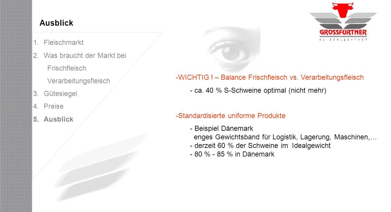 Ausblick -WICHTIG ! – Balance Frischfleisch vs. Verarbeitungsfleisch - ca. 40 % S-Schweine optimal (nicht mehr) -Standardisierte uniforme Produkte - B