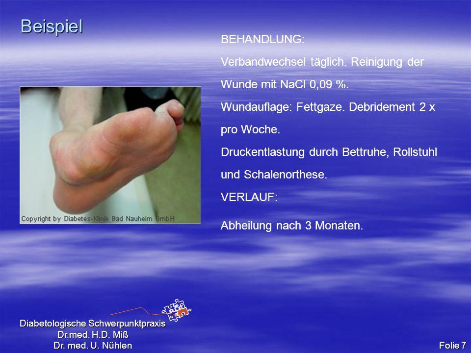 Diabetologische Schwerpunktpraxis Dr.med. H.D. Miß Dr. med. U. Nühlen Folie 7 Beispiel BEHANDLUNG: Verbandwechsel täglich. Reinigung der Wunde mit NaC