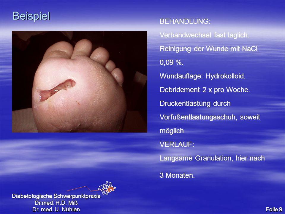 Diabetologische Schwerpunktpraxis Dr.med. H.D. Miß Dr. med. U. Nühlen Folie 9 Beispiel BEHANDLUNG: Verbandwechsel fast täglich. Reinigung der Wunde mi
