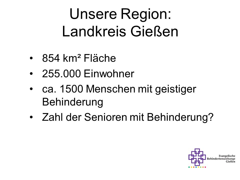 Unsere Region: Landkreis Gießen 854 km² Fläche 255.000 Einwohner ca. 1500 Menschen mit geistiger Behinderung Zahl der Senioren mit Behinderung?