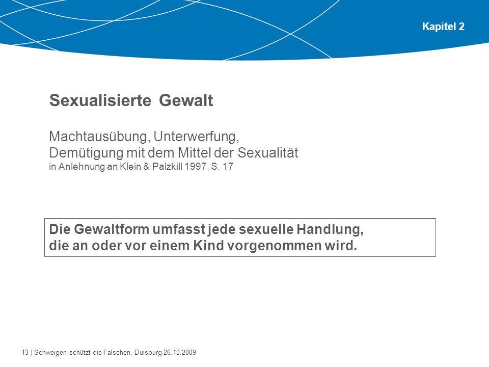 13 | Schweigen schützt die Falschen, Duisburg 26.10.2009 Kapitel 2 Sexualisierte Gewalt Machtausübung, Unterwerfung, Demütigung mit dem Mittel der Sex