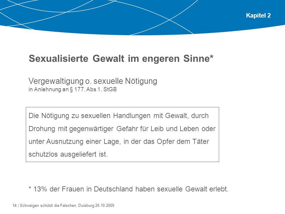 14 | Schweigen schützt die Falschen, Duisburg 26.10.2009 Kapitel 2 Sexualisierte Gewalt im engeren Sinne* Vergewaltigung o. sexuelle Nötigung in Anleh