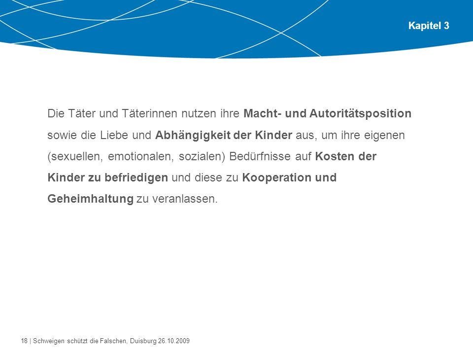 18 | Schweigen schützt die Falschen, Duisburg 26.10.2009 Kapitel 3 Die Täter und Täterinnen nutzen ihre Macht- und Autoritätsposition sowie die Liebe