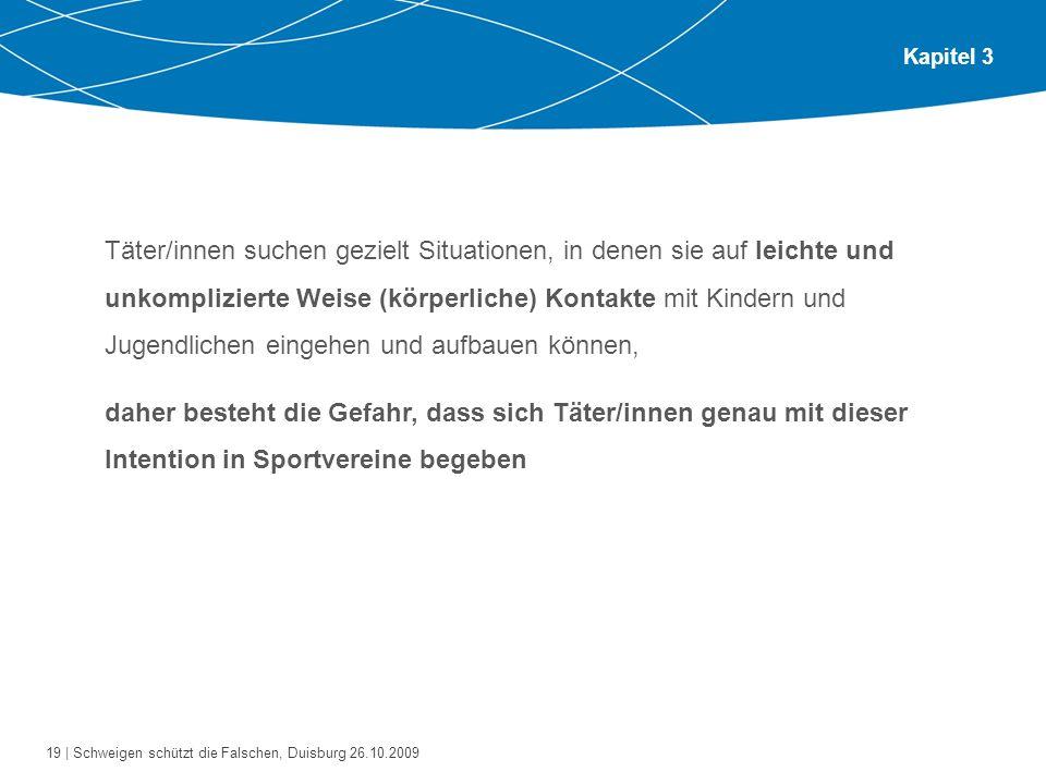 19 | Schweigen schützt die Falschen, Duisburg 26.10.2009 Kapitel 3 Täter/innen suchen gezielt Situationen, in denen sie auf leichte und unkomplizierte
