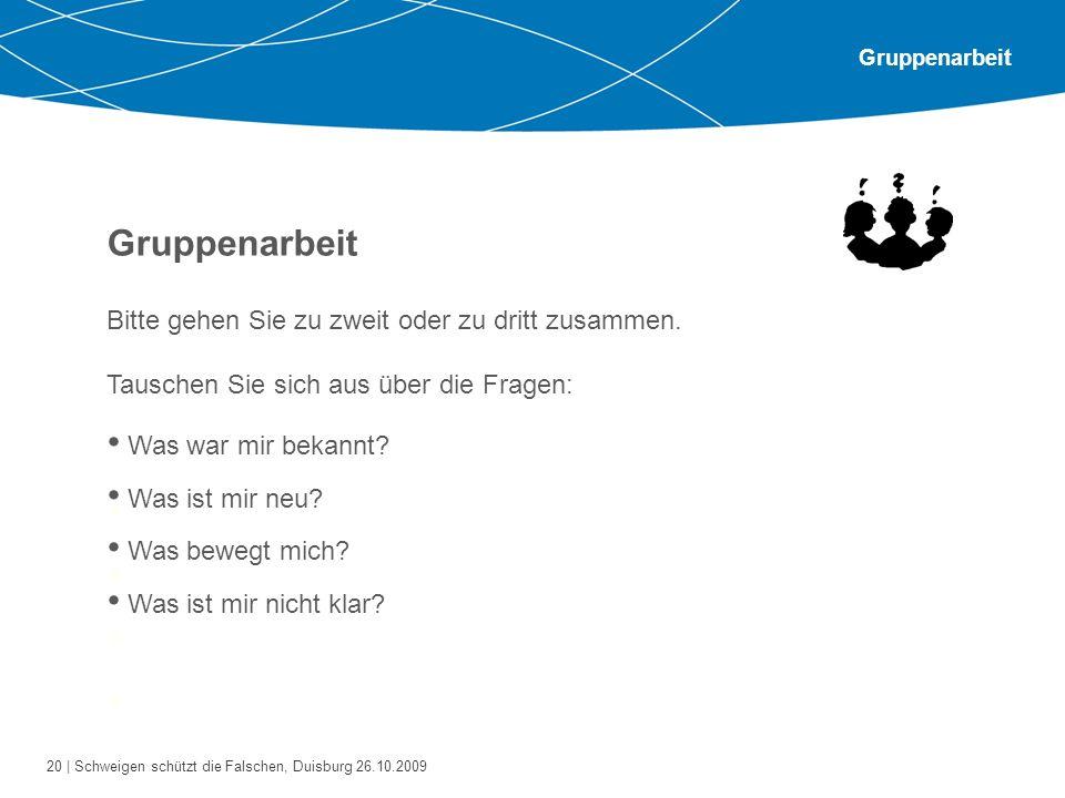 20 | Schweigen schützt die Falschen, Duisburg 26.10.2009 Gruppenarbeit Bitte gehen Sie zu zweit oder zu dritt zusammen. Tauschen Sie sich aus über die